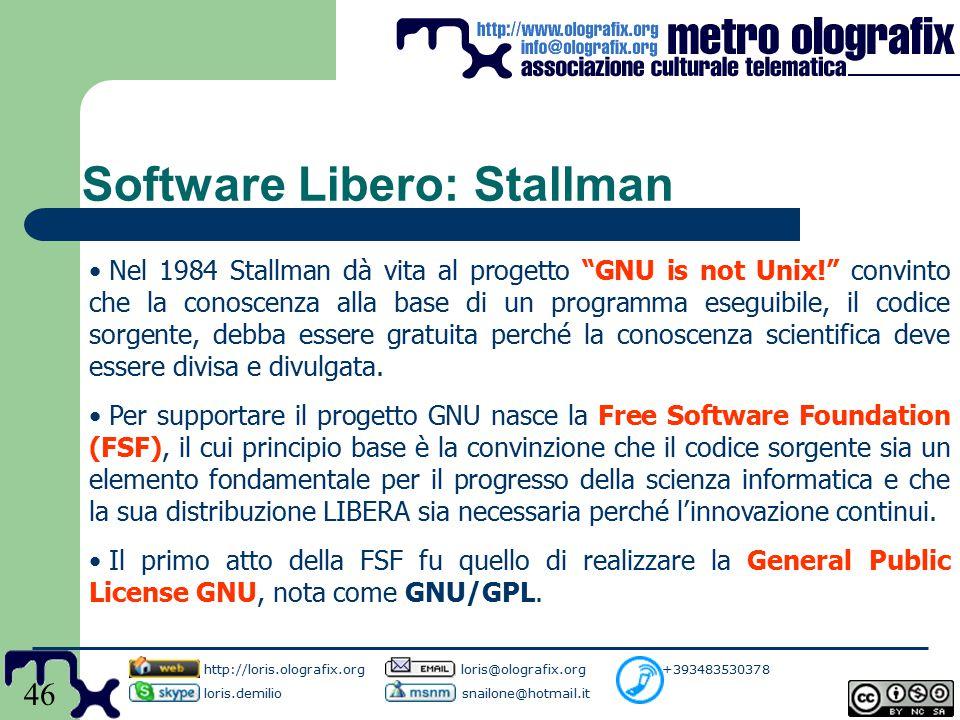 46 Software Libero: Stallman Nel 1984 Stallman dà vita al progetto GNU is not Unix! convinto che la conoscenza alla base di un programma eseguibile, il codice sorgente, debba essere gratuita perché la conoscenza scientifica deve essere divisa e divulgata.