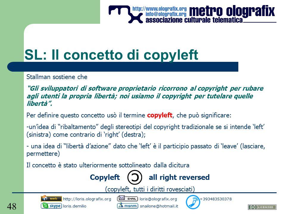 48 SL: Il concetto di copyleft Stallman sostiene che Gli sviluppatori di software proprietario ricorrono al copyright per rubare agli utenti la propria libertà; noi usiamo il copyright per tutelare quelle libertà .