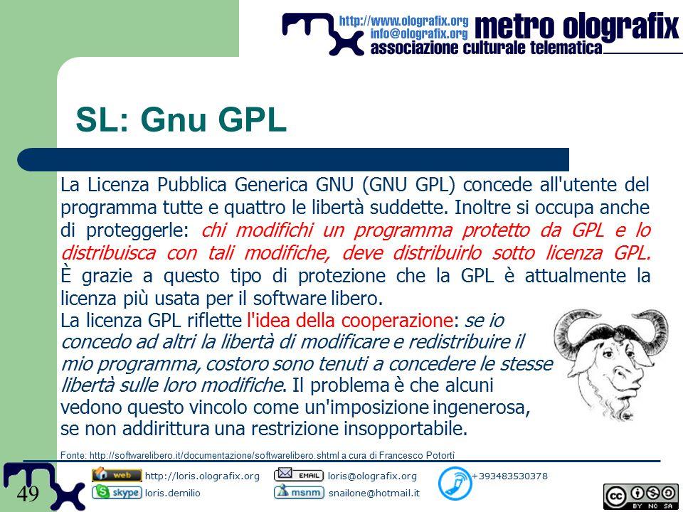 49 SL: Gnu GPL http://loris.olografix.org loris@olografix.org +393483530378 loris.demilio snailone@hotmail.it La Licenza Pubblica Generica GNU (GNU GPL) concede all utente del programma tutte e quattro le libertà suddette.