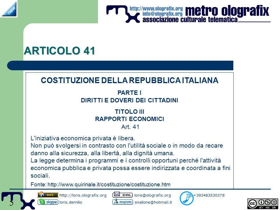 5 ARTICOLO 41 http://loris.olografix.org loris@olografix.org +393483530378 loris.demilio snailone@hotmail.it COSTITUZIONE DELLA REPUBBLICA ITALIANA PARTE I DIRITTI E DOVERI DEI CITTADINI TITOLO III RAPPORTI ECONOMICI Art.