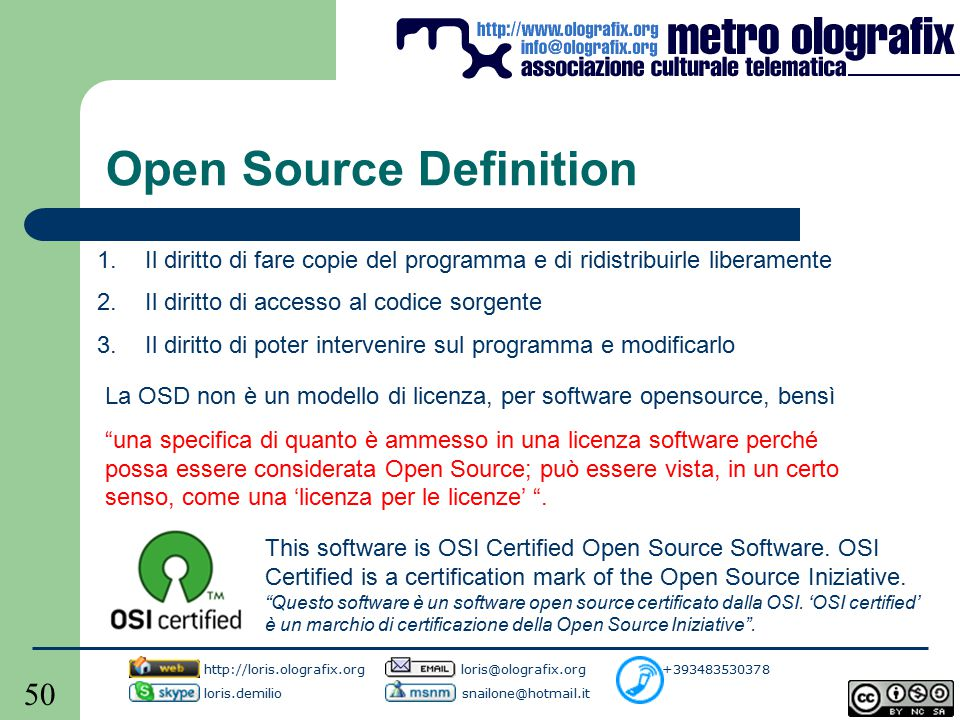 50 Open Source Definition 1.Il diritto di fare copie del programma e di ridistribuirle liberamente 2.Il diritto di accesso al codice sorgente 3.Il diritto di poter intervenire sul programma e modificarlo La OSD non è un modello di licenza, per software opensource, bensì una specifica di quanto è ammesso in una licenza software perché possa essere considerata Open Source; può essere vista, in un certo senso, come una 'licenza per le licenze' .
