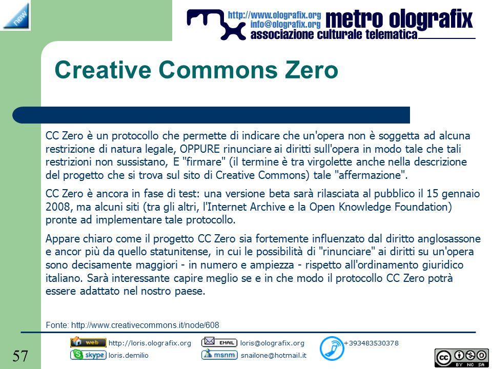 57 Creative Commons Zero CC Zero è un protocollo che permette di indicare che un opera non è soggetta ad alcuna restrizione di natura legale, OPPURE rinunciare ai diritti sull opera in modo tale che tali restrizioni non sussistano, E firmare (il termine è tra virgolette anche nella descrizione del progetto che si trova sul sito di Creative Commons) tale affermazione .