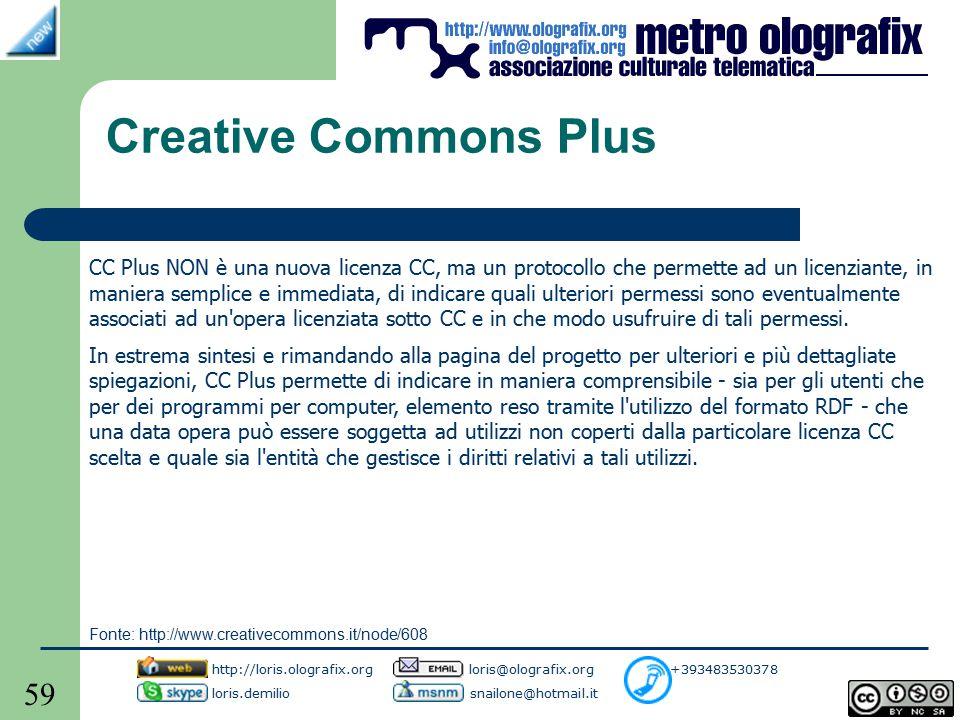 59 Creative Commons Plus CC Plus NON è una nuova licenza CC, ma un protocollo che permette ad un licenziante, in maniera semplice e immediata, di indicare quali ulteriori permessi sono eventualmente associati ad un opera licenziata sotto CC e in che modo usufruire di tali permessi.