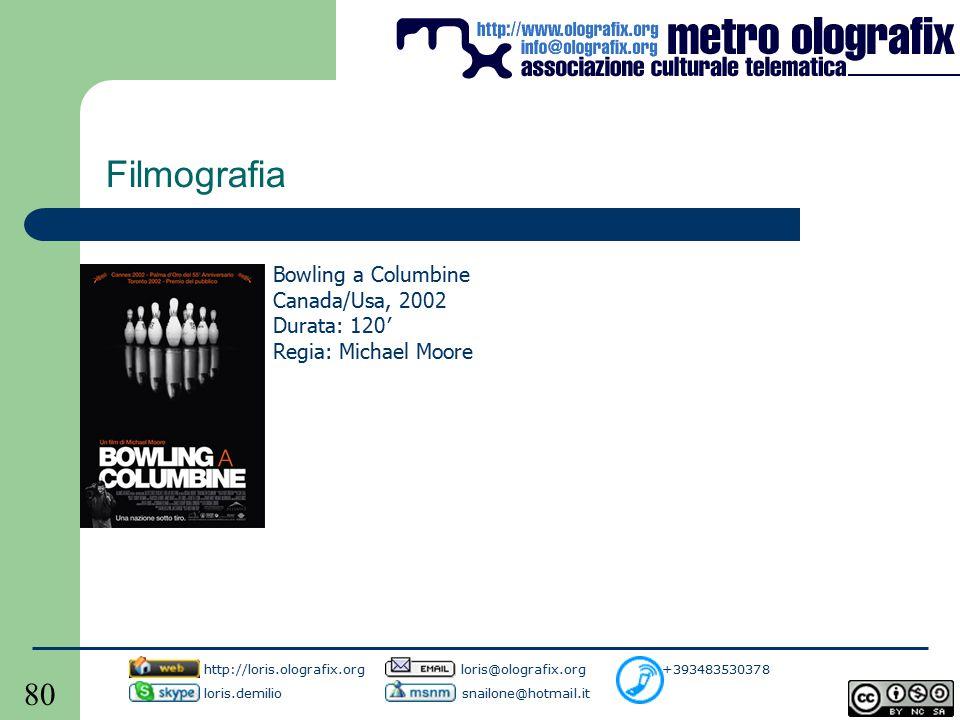 80 Filmografia Bowling a Columbine Canada/Usa, 2002 Durata: 120′ Regia: Michael Moore http://loris.olografix.org loris@olografix.org +393483530378 loris.demilio snailone@hotmail.it