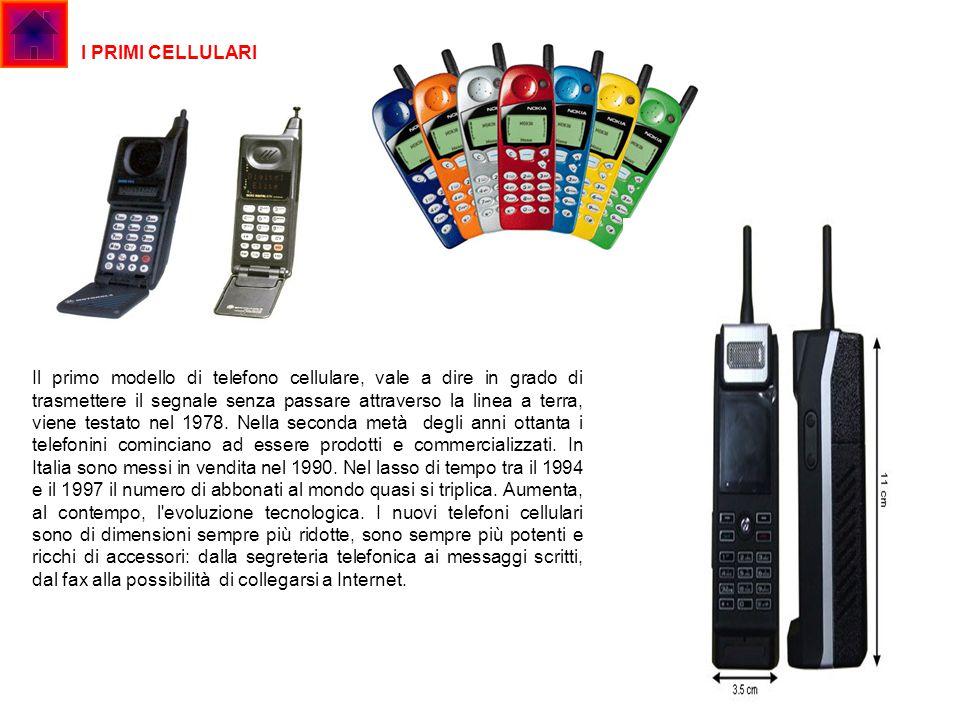 I PRIMI CELLULARI Il primo modello di telefono cellulare, vale a dire in grado di trasmettere il segnale senza passare attraverso la linea a terra, vi