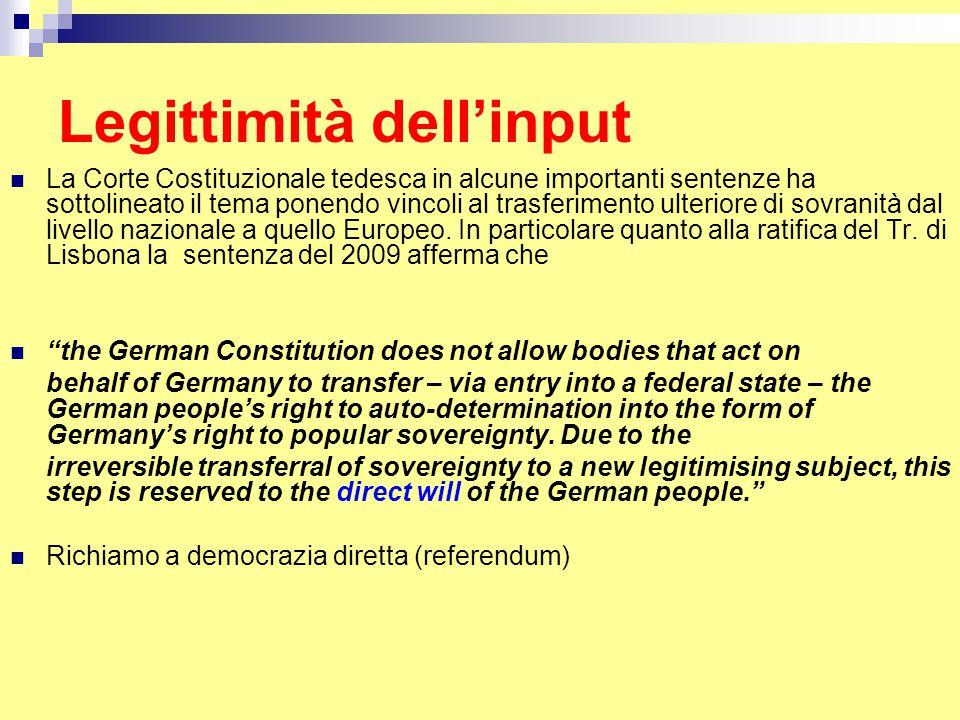 Legittimità dell'input La Corte Costituzionale tedesca in alcune importanti sentenze ha sottolineato il tema ponendo vincoli al trasferimento ulteriore di sovranità dal livello nazionale a quello Europeo.