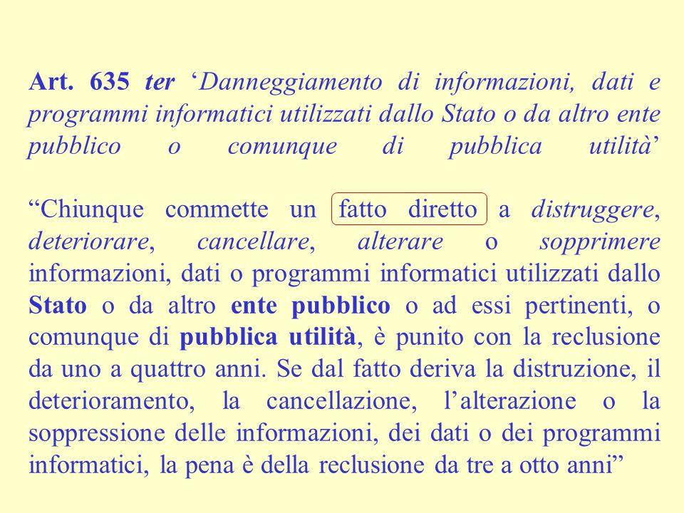 Art. 635 ter 'Danneggiamento di informazioni, dati e programmi informatici utilizzati dallo Stato o da altro ente pubblico o comunque di pubblica util