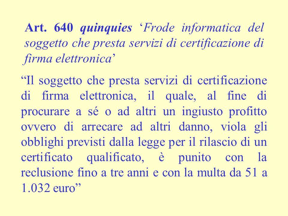 """Art. 640 quinquies 'Frode informatica del soggetto che presta servizi di certificazione di firma elettronica' """"Il soggetto che presta servizi di certi"""