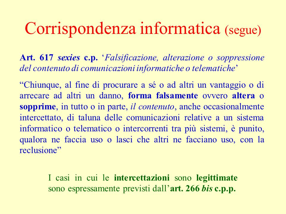 Corrispondenza informatica (segue) Art. 617 sexies c.p. 'Falsificazione, alterazione o soppressione del contenuto di comunicazioni informatiche o tele