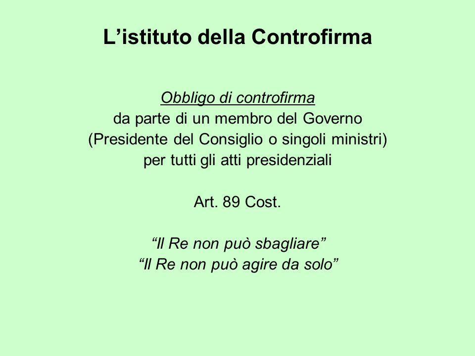 L'istituto della Controfirma Obbligo di controfirma da parte di un membro del Governo (Presidente del Consiglio o singoli ministri) per tutti gli atti