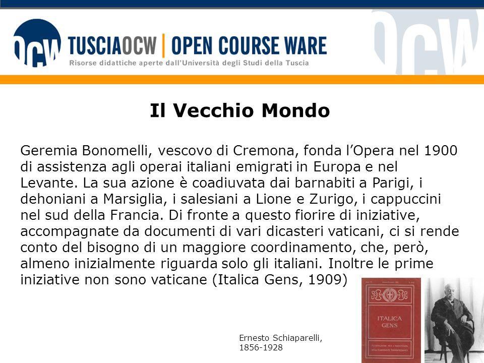 Il Vecchio Mondo Geremia Bonomelli, vescovo di Cremona, fonda l'Opera nel 1900 di assistenza agli operai italiani emigrati in Europa e nel Levante.
