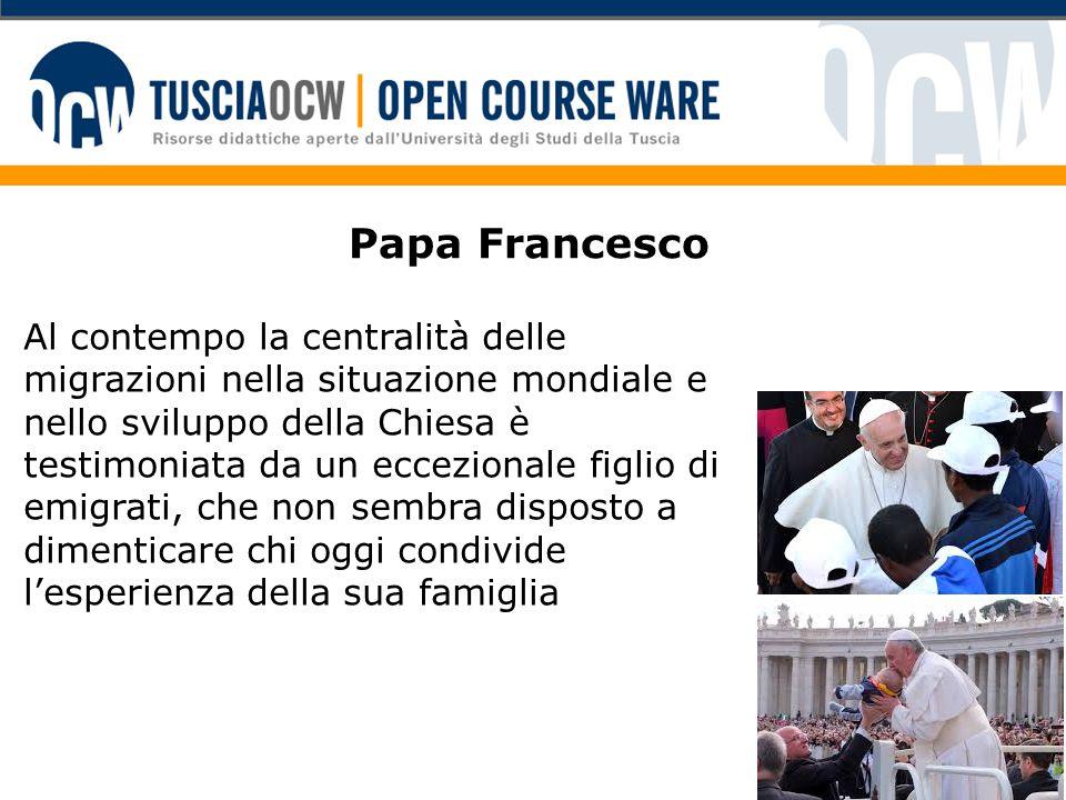 Papa Francesco Al contempo la centralità delle migrazioni nella situazione mondiale e nello sviluppo della Chiesa è testimoniata da un eccezionale figlio di emigrati, che non sembra disposto a dimenticare chi oggi condivide l'esperienza della sua famiglia
