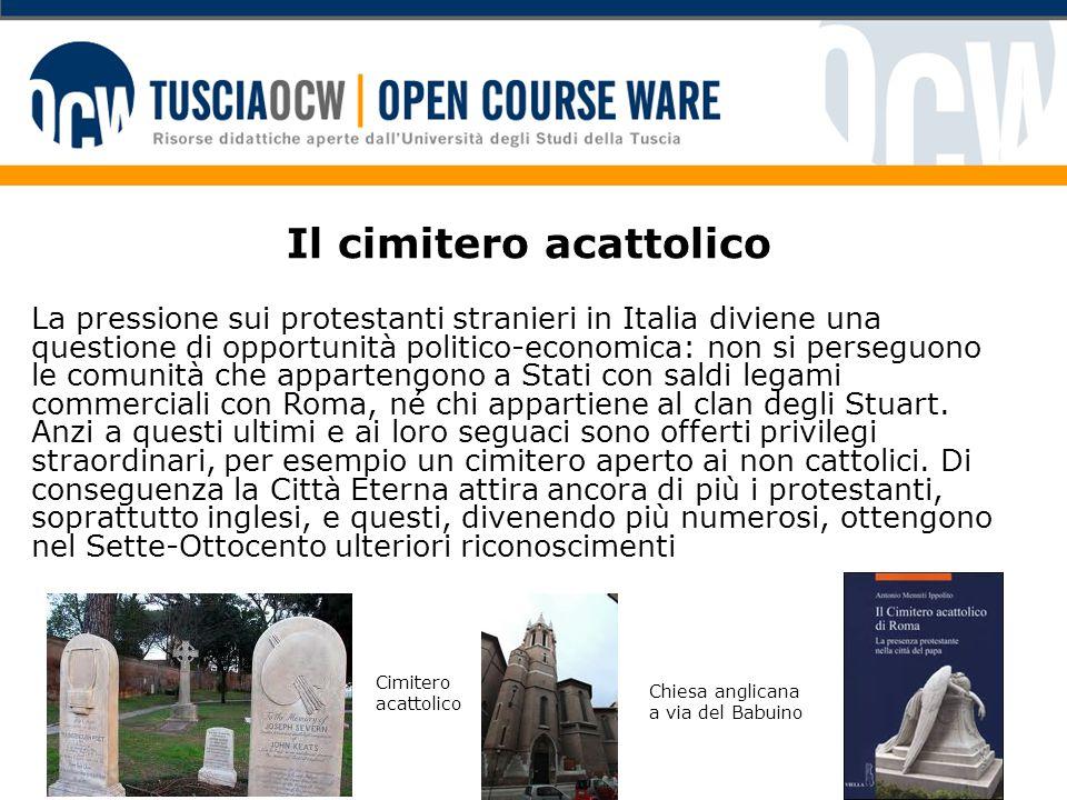 Il cimitero acattolico La pressione sui protestanti stranieri in Italia diviene una questione di opportunità politico-economica: non si perseguono le comunità che appartengono a Stati con saldi legami commerciali con Roma, né chi appartiene al clan degli Stuart.