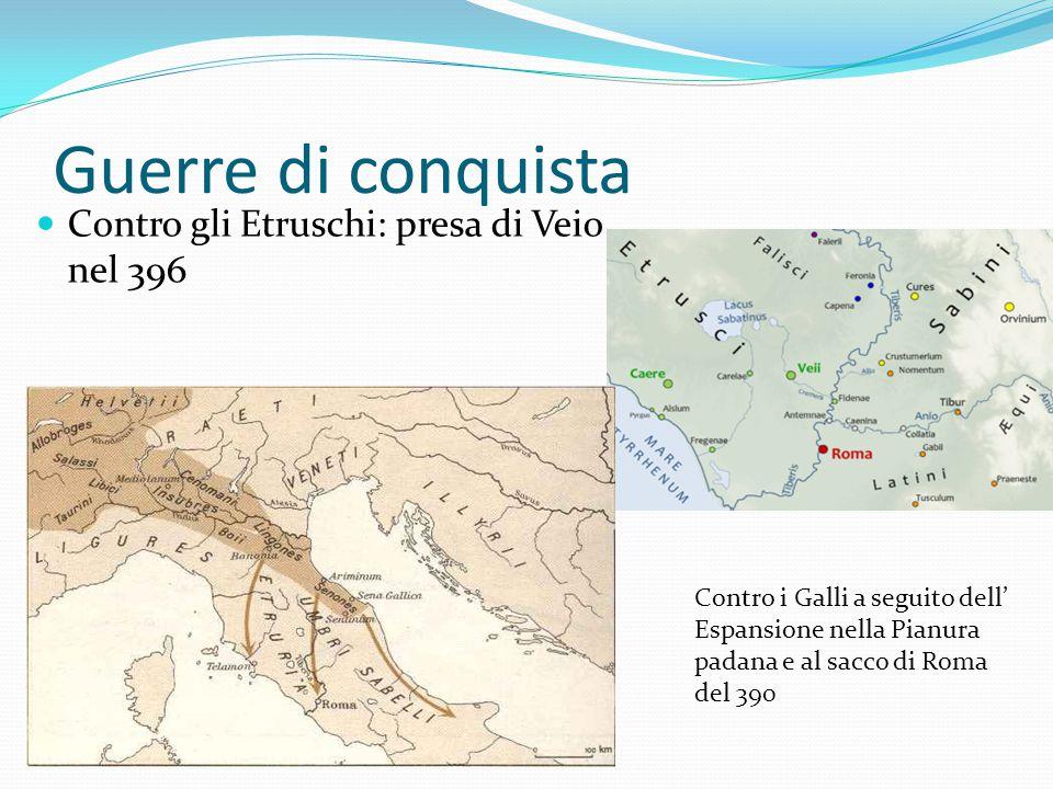 Guerre di conquista Contro gli Etruschi: presa di Veio nel 396 Contro i Galli a seguito dell' Espansione nella Pianura padana e al sacco di Roma del 390