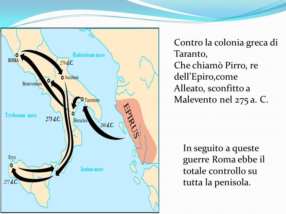 Contro la colonia greca di Taranto, Che chiamò Pirro, re dell'Epiro,come Alleato, sconfitto a Malevento nel 275 a. C. In seguito a queste guerre Roma