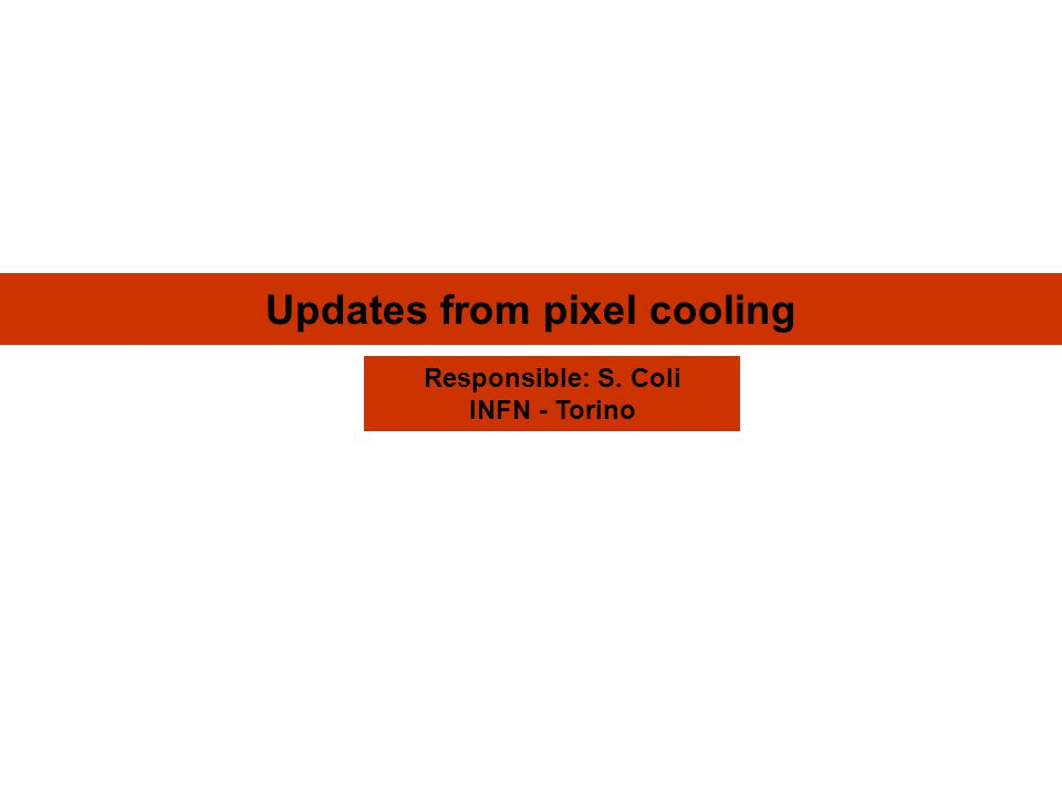 Updates from pixel cooling Responsible: S. Coli INFN - Torino