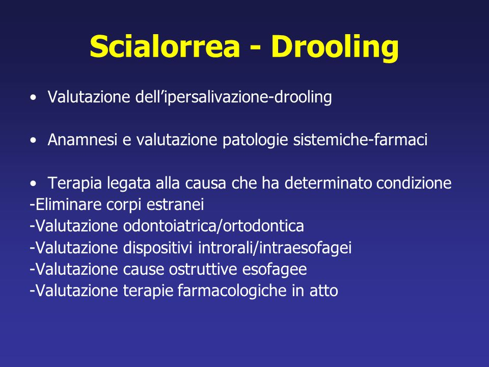 Scialorrea - Drooling Valutazione dell'ipersalivazione-drooling Anamnesi e valutazione patologie sistemiche-farmaci Terapia legata alla causa che ha d