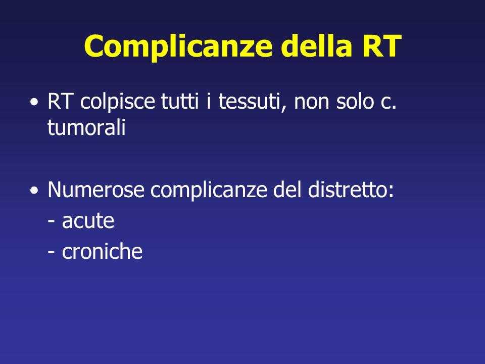 Complicanze della RT RT colpisce tutti i tessuti, non solo c. tumorali Numerose complicanze del distretto: - acute - croniche
