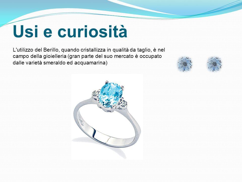 Usi e curiosità L utilizzo del Berillo, quando cristallizza in qualità da taglio, è nel campo della gioielleria (gran parte del suo mercato è occupato dalle varietà smeraldo ed acquamarina)
