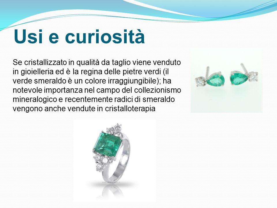 Usi e curiosità Se cristallizzato in qualità da taglio viene venduto in gioielleria ed è la regina delle pietre verdi (il verde smeraldo è un colore irraggiungibile); ha notevole importanza nel campo del collezionismo mineralogico e recentemente radici di smeraldo vengono anche vendute in cristalloterapia