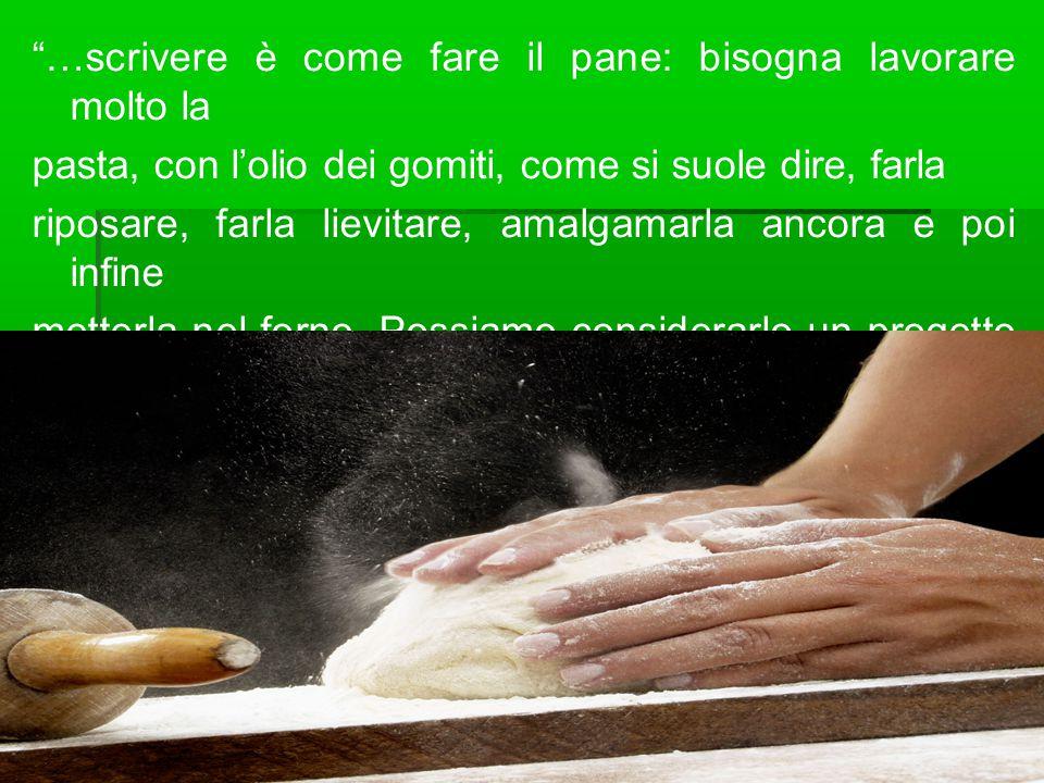 …scrivere è come fare il pane: bisogna lavorare molto la pasta, con l'olio dei gomiti, come si suole dire, farla riposare, farla lievitare, amalgamarla ancora e poi infine metterla nel forno.