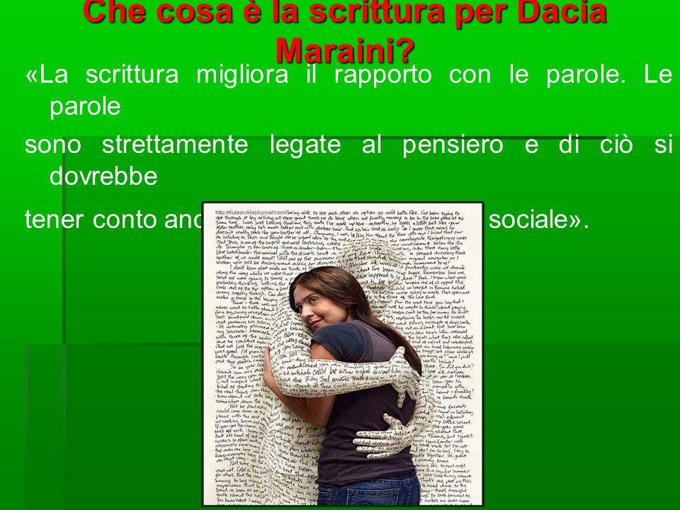 Che cosa è la scrittura per Dacia Maraini? «La scrittura migliora il rapporto con le parole. Le parole sono strettamente legate al pensiero e di ciò s