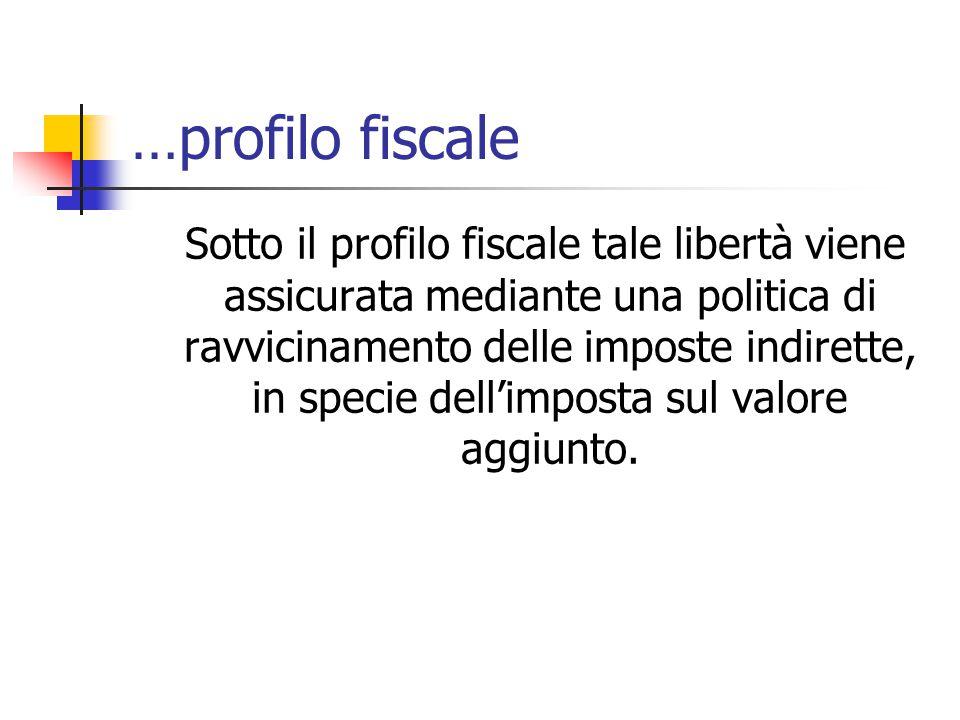 …profilo fiscale Sotto il profilo fiscale tale libertà viene assicurata mediante una politica di ravvicinamento delle imposte indirette, in specie del