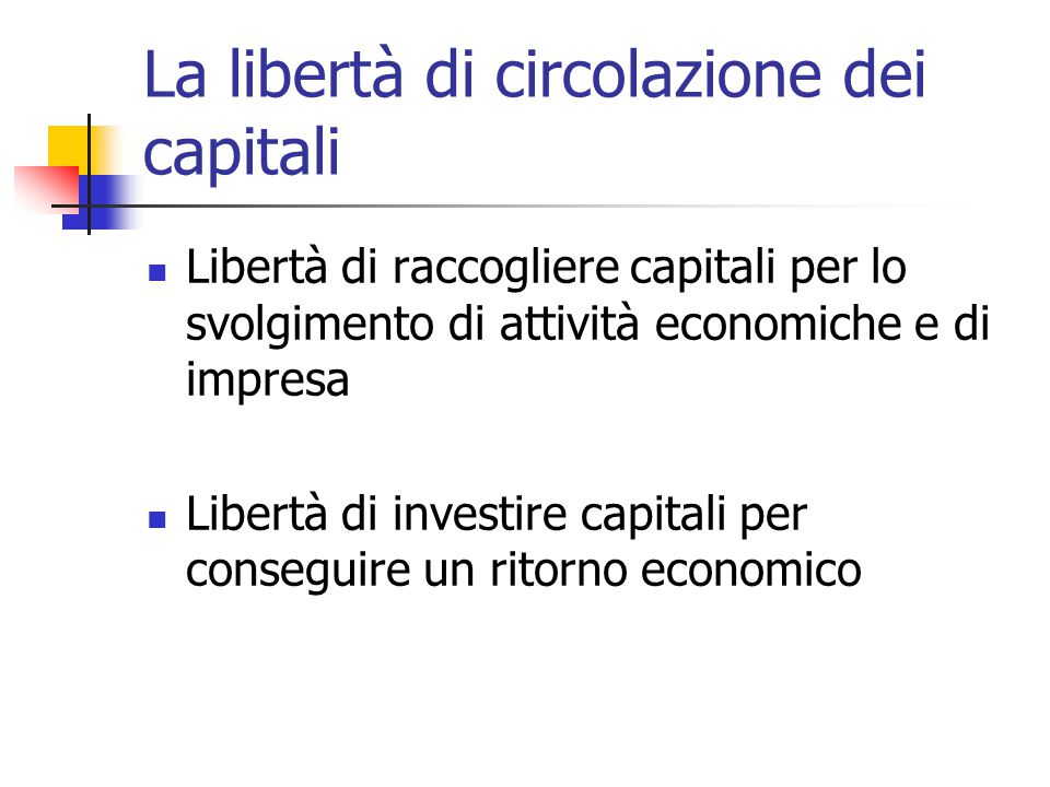 La libertà di circolazione dei capitali Libertà di raccogliere capitali per lo svolgimento di attività economiche e di impresa Libertà di investire ca