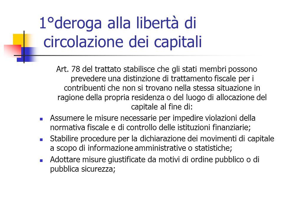 1°deroga alla libertà di circolazione dei capitali Art. 78 del trattato stabilisce che gli stati membri possono prevedere una distinzione di trattamen
