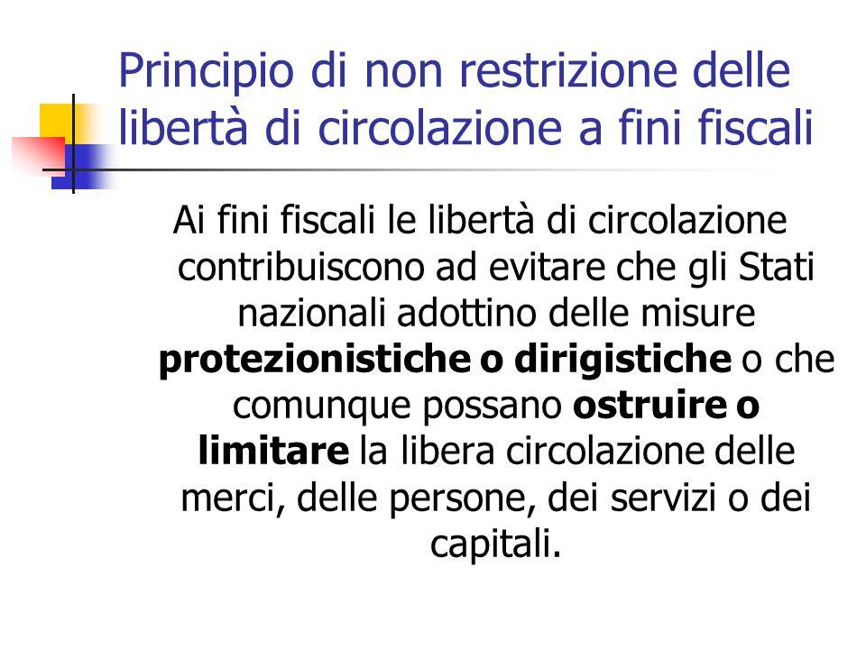 Principio di non restrizione delle libertà di circolazione a fini fiscali Ai fini fiscali le libertà di circolazione contribuiscono ad evitare che gli