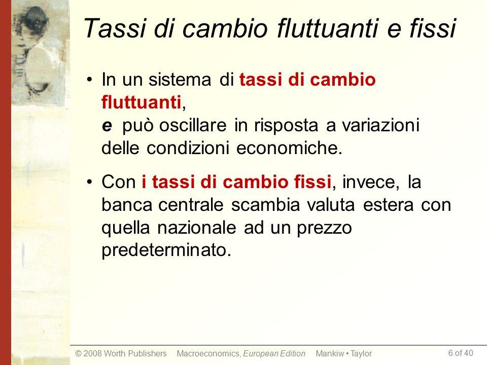 6 of 40 © 2008 Worth Publishers Macroeconomics, European Edition Mankiw Taylor Tassi di cambio fluttuanti e fissi In un sistema di tassi di cambio flu