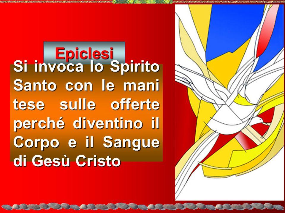 Epiclesi Si invoca lo Spirito Santo con le mani tese sulle offerte perché diventino il Corpo e il Sangue di Gesù Cristo