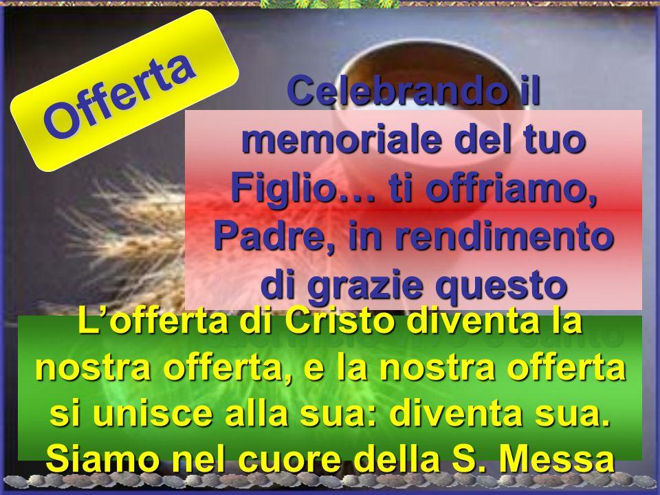 Celebrando il memoriale del tuo Figlio… ti offriamo, Padre, in rendimento di grazie questo sacrificio vivo e santo L'offerta di Cristo diventa la nost