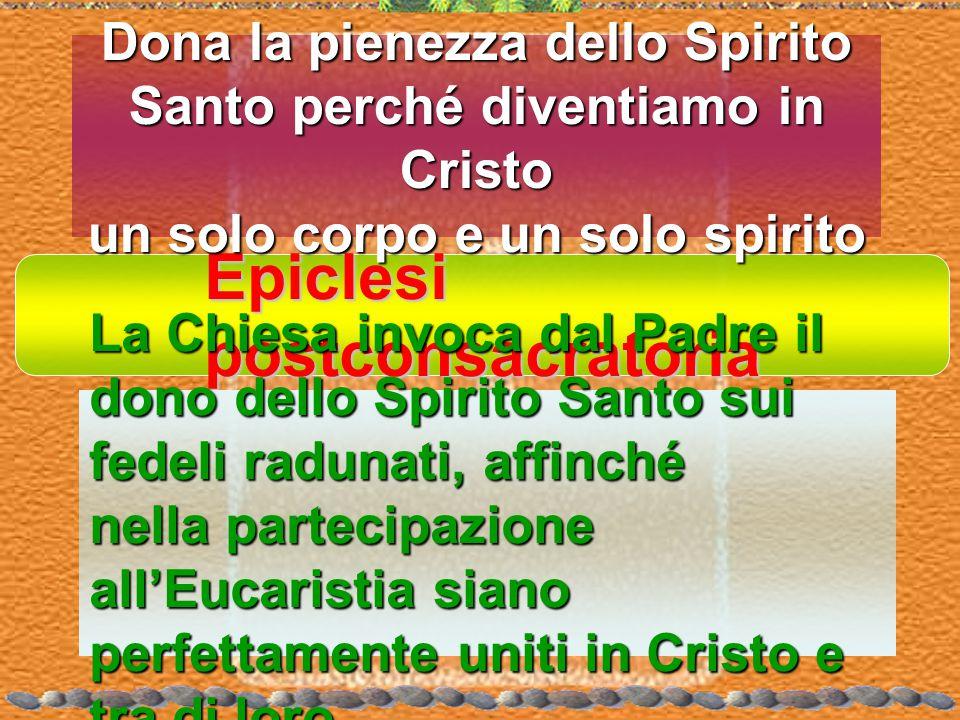 Epiclesi postconsacratoria Dona la pienezza dello Spirito Santo perché diventiamo in Cristo un solo corpo e un solo spirito La Chiesa invoca dal Padre