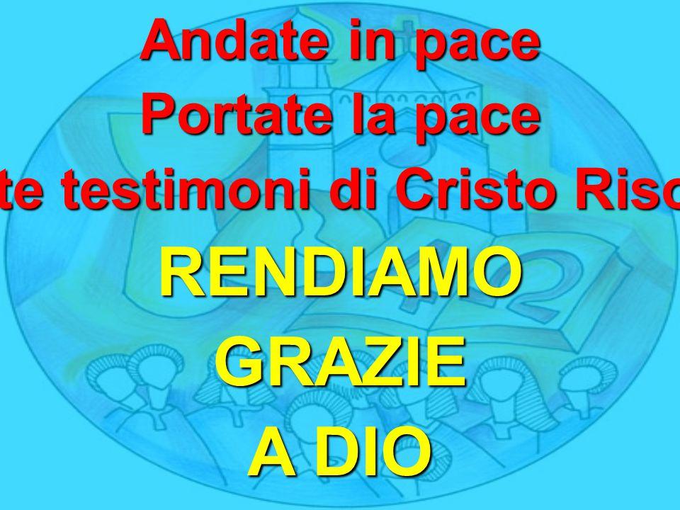 Andate in pace Portate la pace Siate testimoni di Cristo Risorto RENDIAMOGRAZIE A DIO
