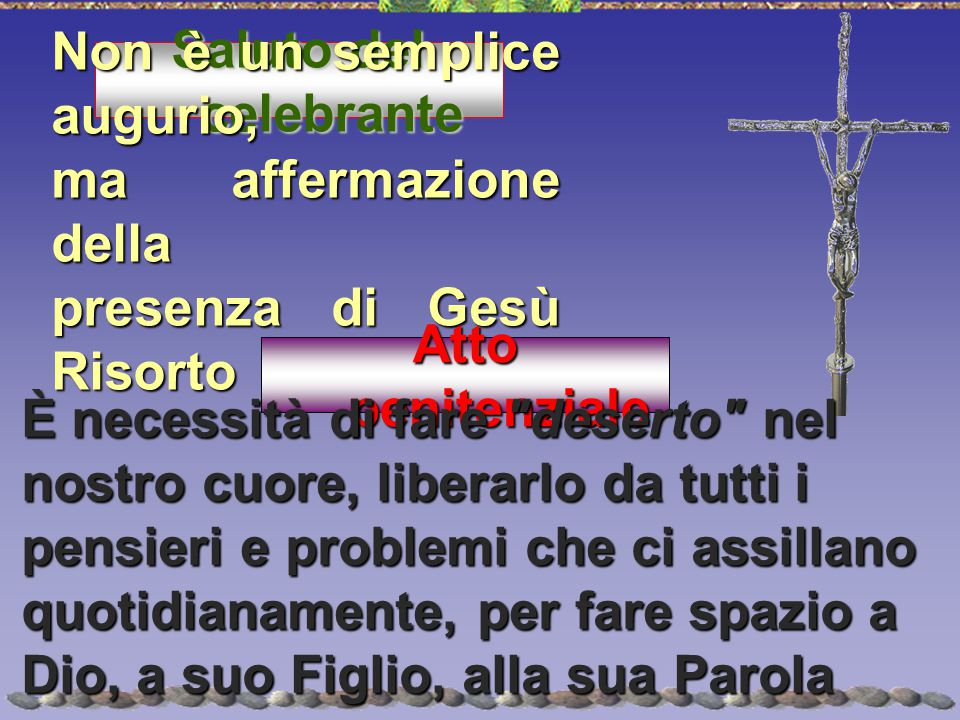 Saluto del celebrante Non è un semplice augurio, ma affermazione della presenza di Gesù Risorto Atto penitenziale È necessità di fare