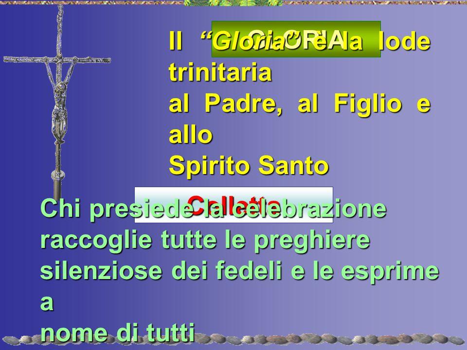 """GLORIA Il """"Gloria"""" è la lode trinitaria al Padre, al Figlio e allo Spirito Santo Colletta Chi presiede la celebrazione raccoglie tutte le preghiere si"""