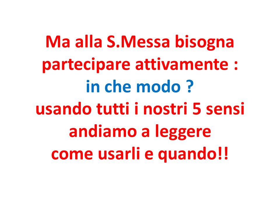 Ma alla S.Messa bisogna partecipare attivamente : in che modo ? usando tutti i nostri 5 sensi andiamo a leggere come usarli e quando!!