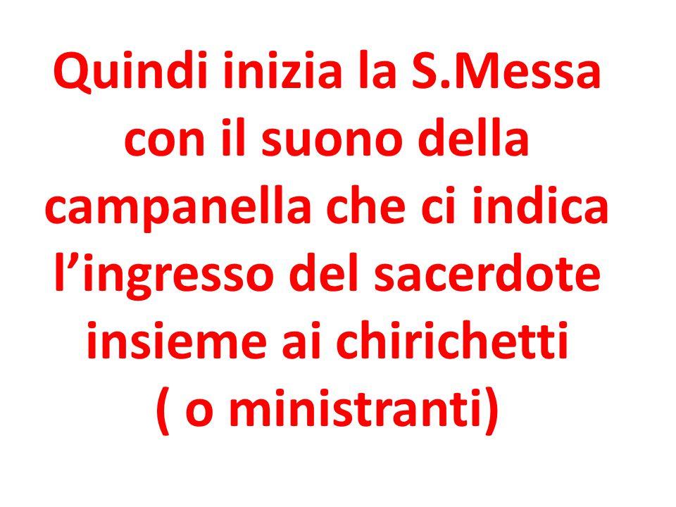 Quindi inizia la S.Messa con il suono della campanella che ci indica l'ingresso del sacerdote insieme ai chirichetti ( o ministranti)