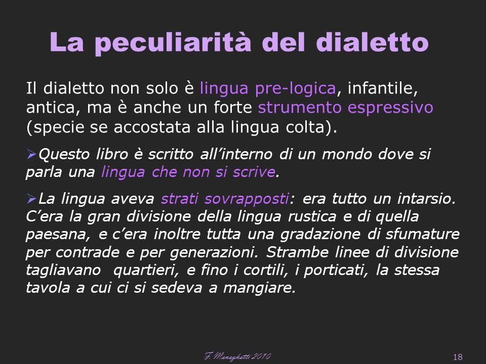 F. Meneghetti 2010 18 La peculiarità del dialetto Il dialetto non solo è lingua pre-logica, infantile, antica, ma è anche un forte strumento espressiv
