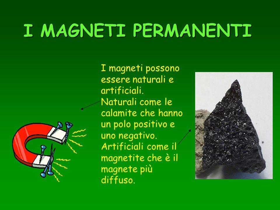 I MAGNETI PERMANENTI I magneti possono essere naturali e artificiali. Naturali come le calamite che hanno un polo positivo e uno negativo. Artificiali