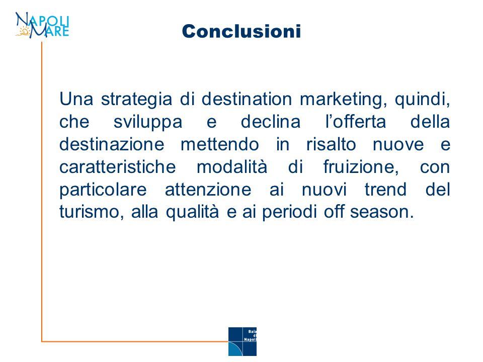 Conclusioni Una strategia di destination marketing, quindi, che sviluppa e declina l'offerta della destinazione mettendo in risalto nuove e caratteristiche modalità di fruizione, con particolare attenzione ai nuovi trend del turismo, alla qualità e ai periodi off season.