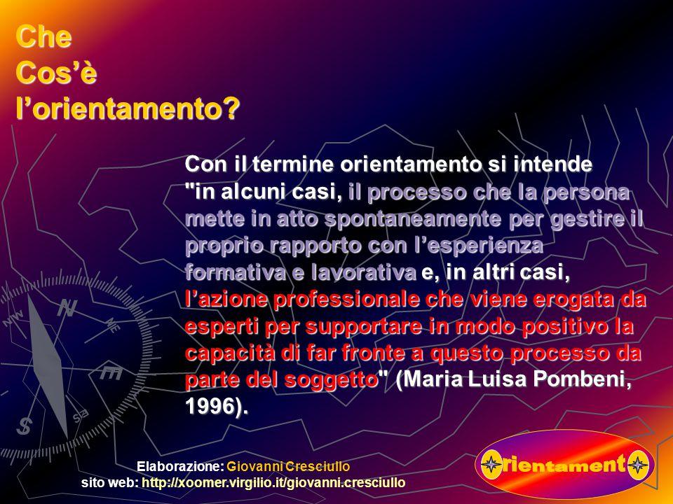 Elaborazione: Giovanni Cresciullo sito web: http://xoomer.virgilio.it/giovanni.cresciullo Con il termine orientamento si intende in alcuni casi, il processo che la persona mette in atto spontaneamente per gestire il proprio rapporto con l'esperienza formativa e lavorativa e, in altri casi, l'azione professionale che viene erogata da esperti per supportare in modo positivo la capacità di far fronte a questo processo da parte del soggetto (Maria Luisa Pombeni, 1996).