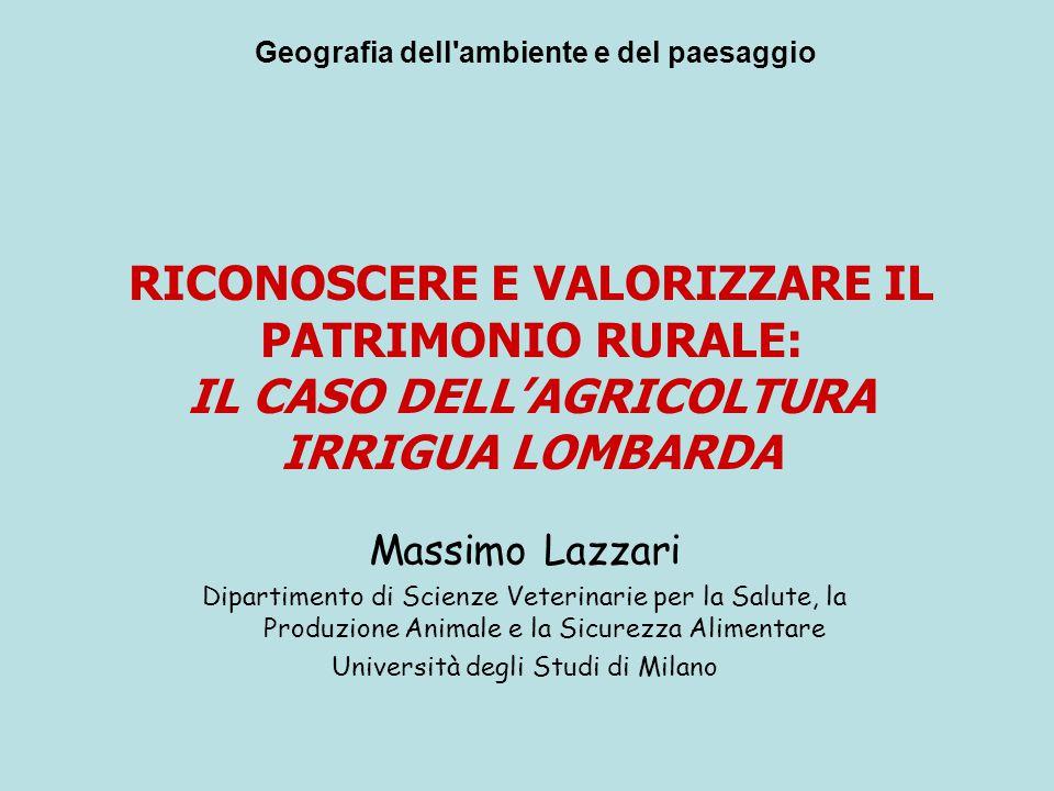 RICONOSCERE E VALORIZZARE IL PATRIMONIO RURALE: IL CASO DELL'AGRICOLTURA IRRIGUA LOMBARDA Massimo Lazzari Dipartimento di Scienze Veterinarie per la S