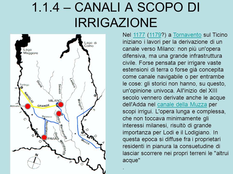 1.1.4 – CANALI A SCOPO DI IRRIGAZIONE Nel 1177 (1179?) a Tornavento sul Ticino iniziano i lavori per la derivazione di un canale verso Milano: non più