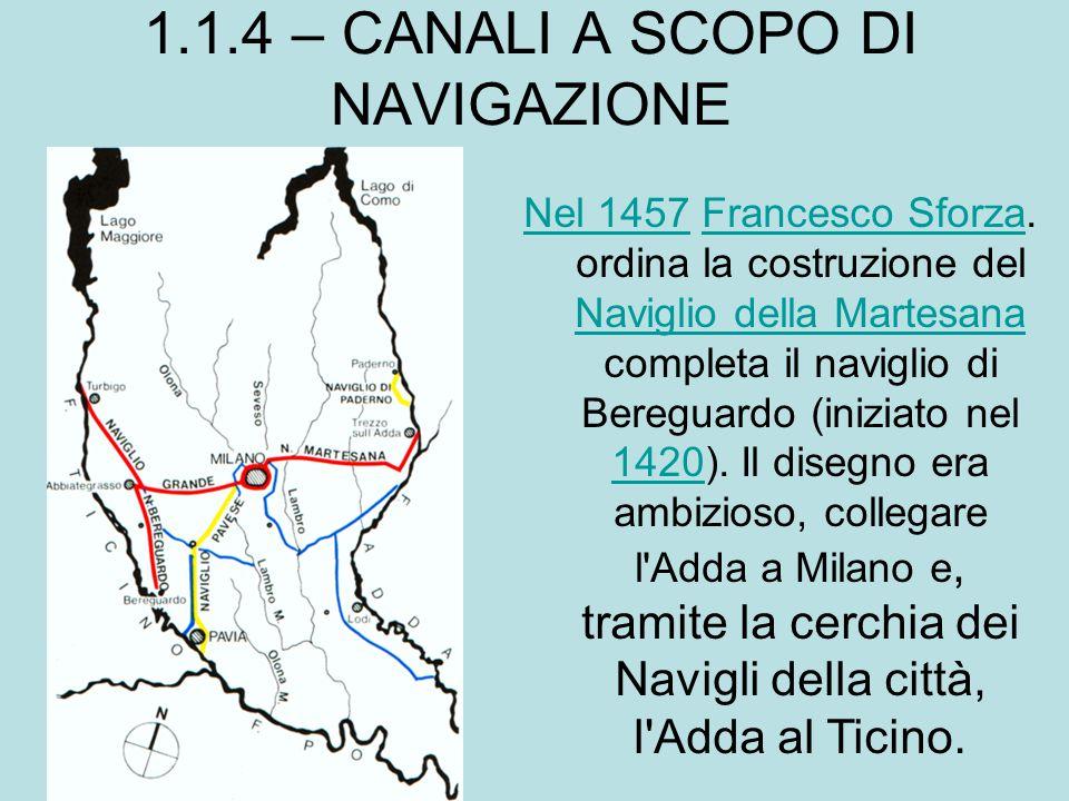 1.1.4 – CANALI A SCOPO DI NAVIGAZIONE Nel 1457Nel 1457 Francesco Sforza. ordina la costruzione del Naviglio della Martesana completa il naviglio di Be