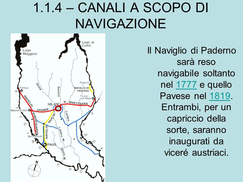 1.1.4 – CANALI A SCOPO DI NAVIGAZIONE Il Naviglio di Paderno sarà reso navigabile soltanto nel 1777 e quello Pavese nel 1819. Entrambi, per un capricc