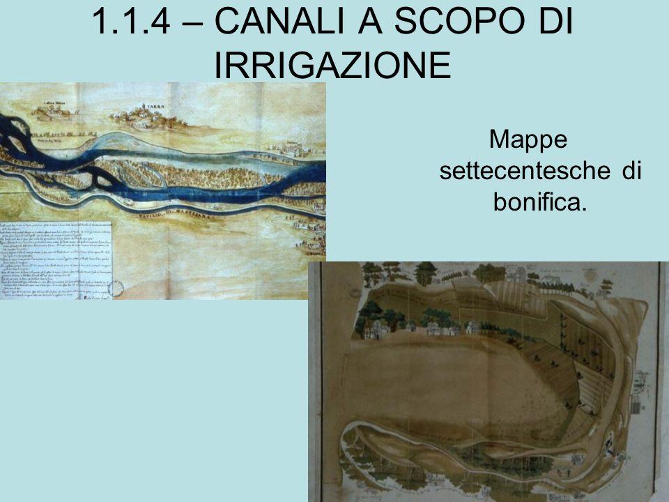 1.1.4 – CANALI A SCOPO DI IRRIGAZIONE Mappe settecentesche di bonifica.
