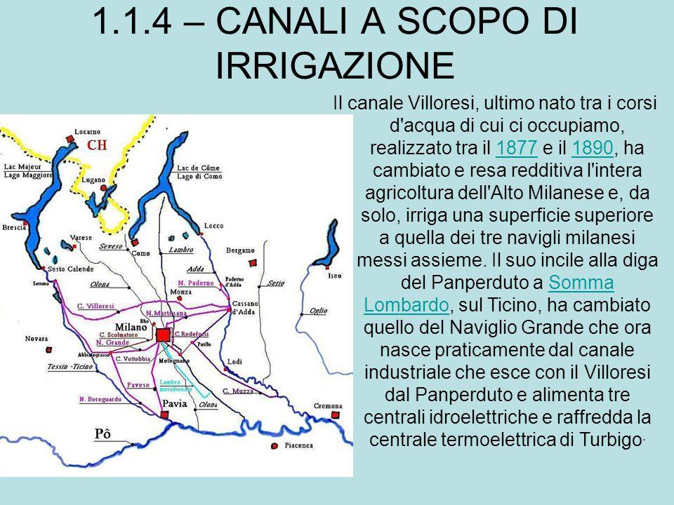 1.1.4 – CANALI A SCOPO DI IRRIGAZIONE Il canale Villoresi, ultimo nato tra i corsi d'acqua di cui ci occupiamo, realizzato tra il 1877 e il 1890, ha c