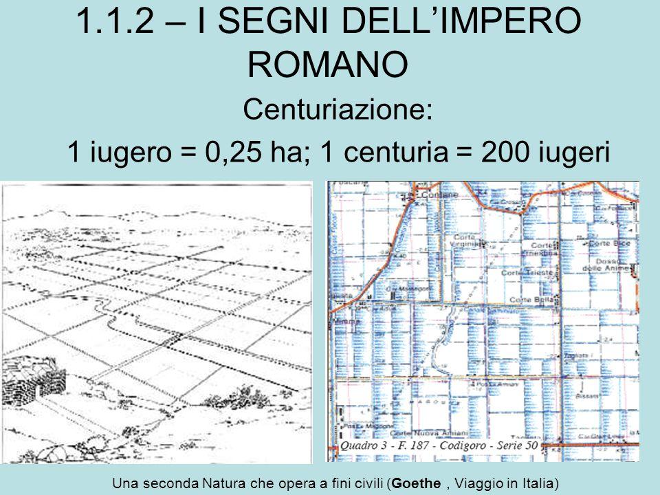 Centuriazione: 1 iugero = 0,25 ha; 1 centuria = 200 iugeri 1.1.2 – I SEGNI DELL'IMPERO ROMANO Una seconda Natura che opera a fini civili (Goethe, Viag